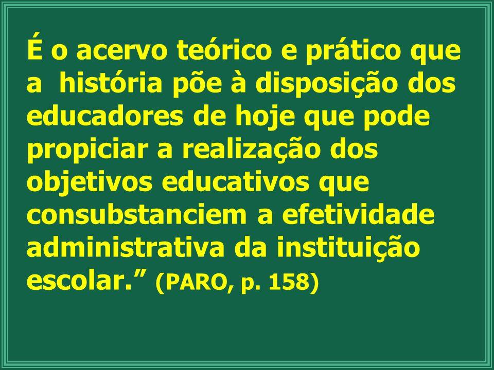 É o acervo teórico e prático que a história põe à disposição dos educadores de hoje que pode propiciar a realização dos objetivos educativos que consubstanciem a efetividade administrativa da instituição escolar. (PARO, p.