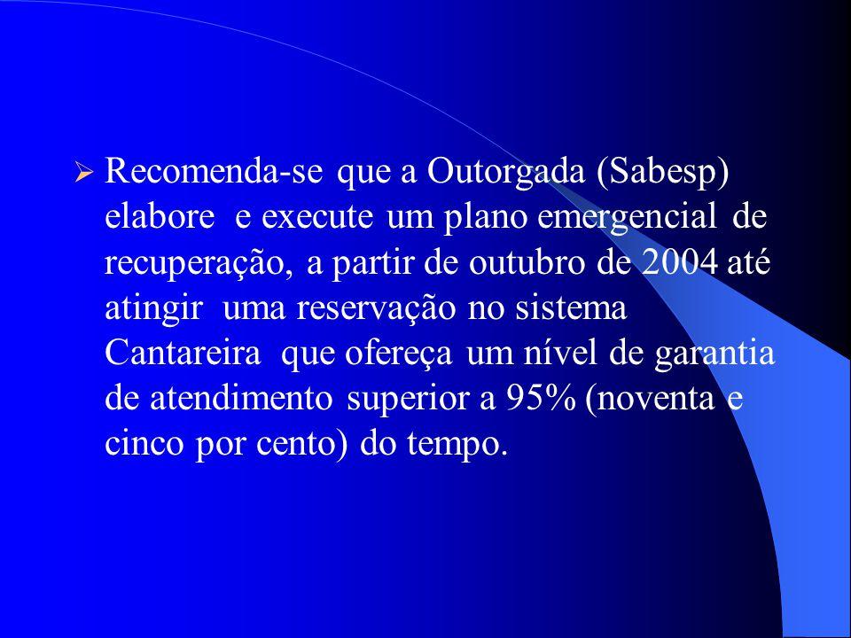 Recomenda-se que a Outorgada (Sabesp) elabore e execute um plano emergencial de recuperação, a partir de outubro de 2004 até atingir uma reservação no sistema Cantareira que ofereça um nível de garantia de atendimento superior a 95% (noventa e cinco por cento) do tempo.