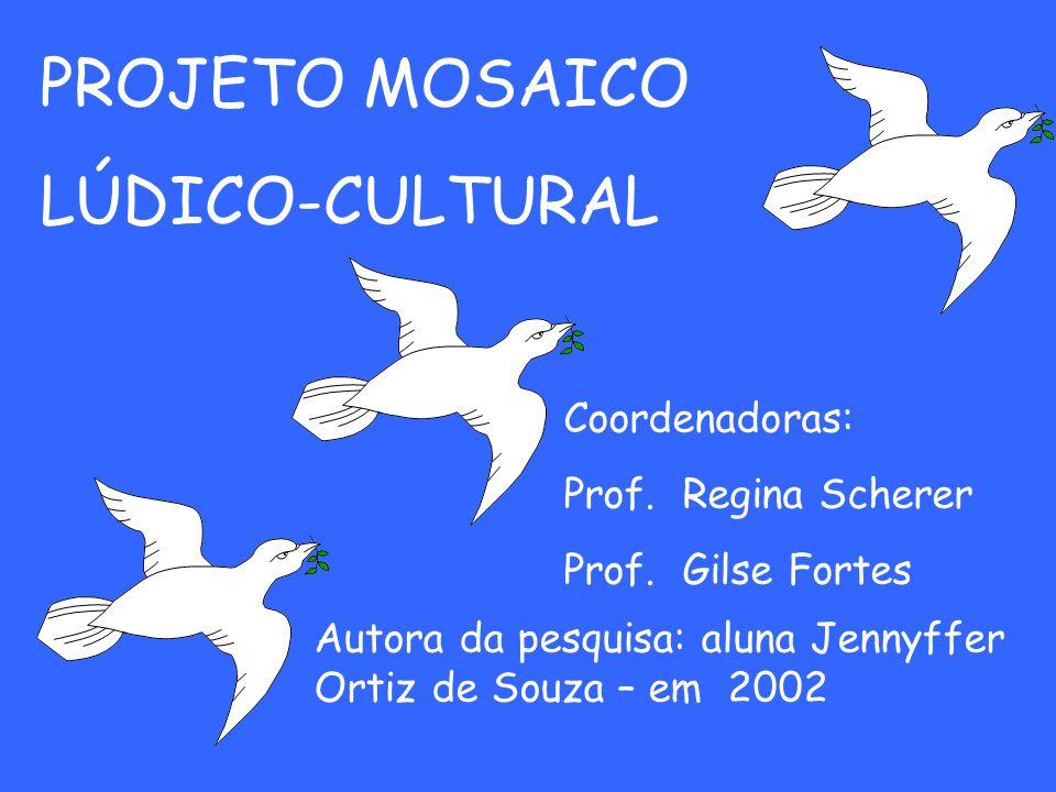 PROJETO MOSAICO LÚDICO-CULTURAL Coordenadoras: Prof. Regina Scherer