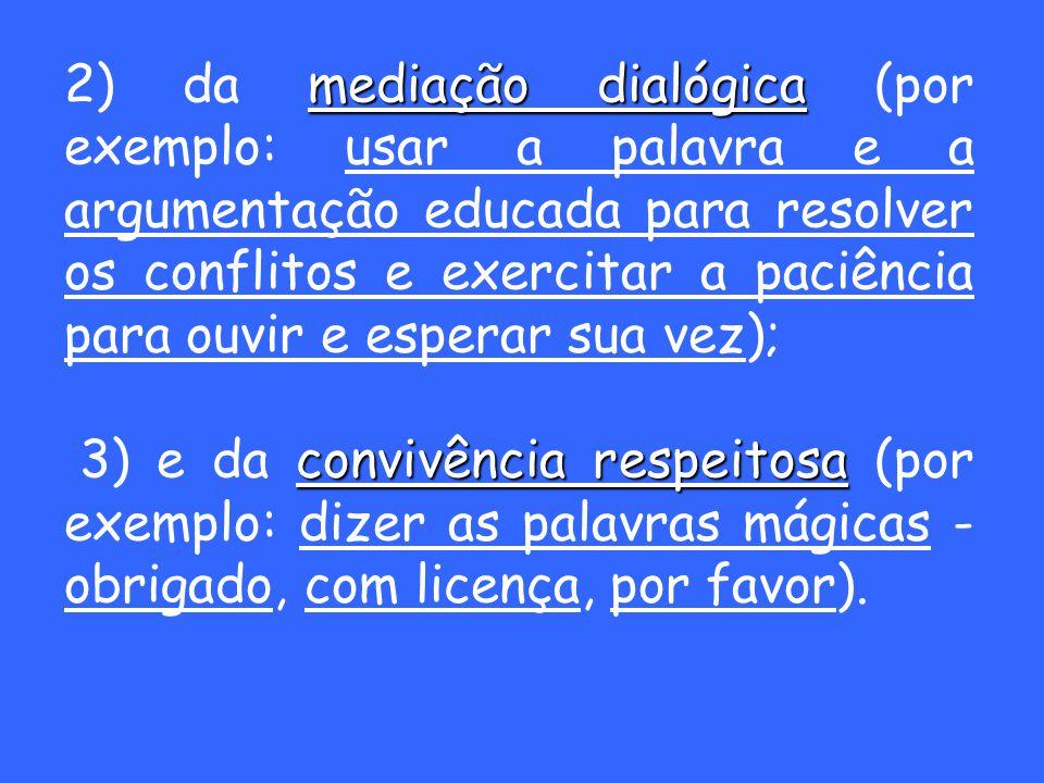 2) da mediação dialógica (por exemplo: usar a palavra e a argumentação educada para resolver os conflitos e exercitar a paciência para ouvir e esperar sua vez);