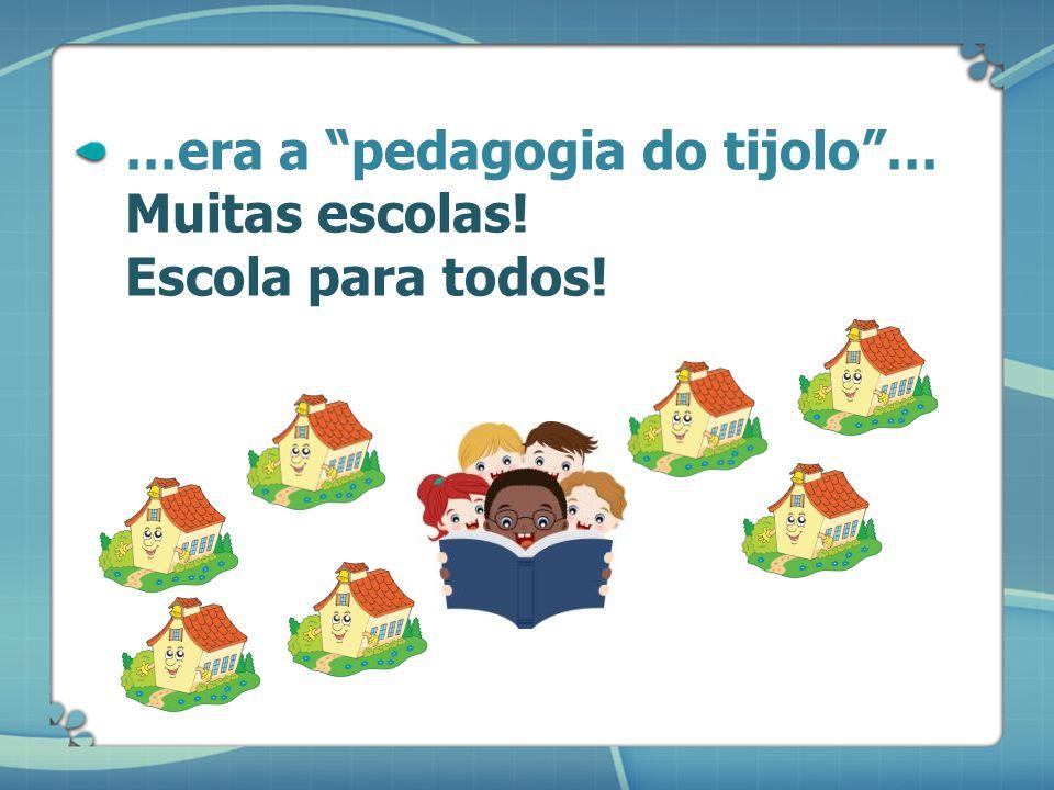 …era a pedagogia do tijolo … Muitas escolas! Escola para todos!