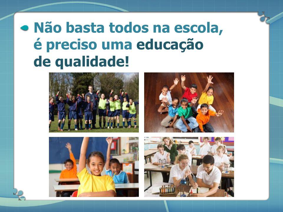 Não basta todos na escola, é preciso uma educação de qualidade!