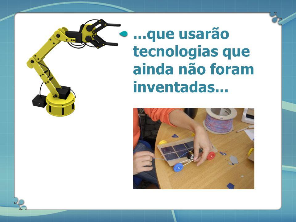 ...que usarão tecnologias que ainda não foram inventadas...