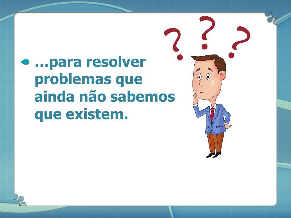 …para resolver problemas que ainda não sabemos que existem.
