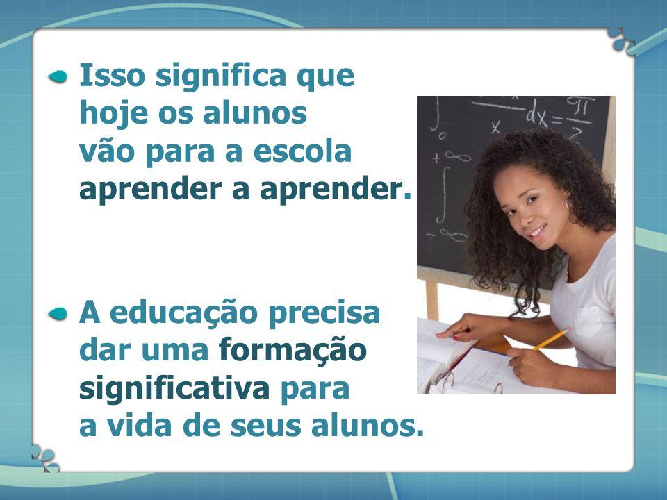 Isso significa que hoje os alunos vão para a escola aprender a aprender.