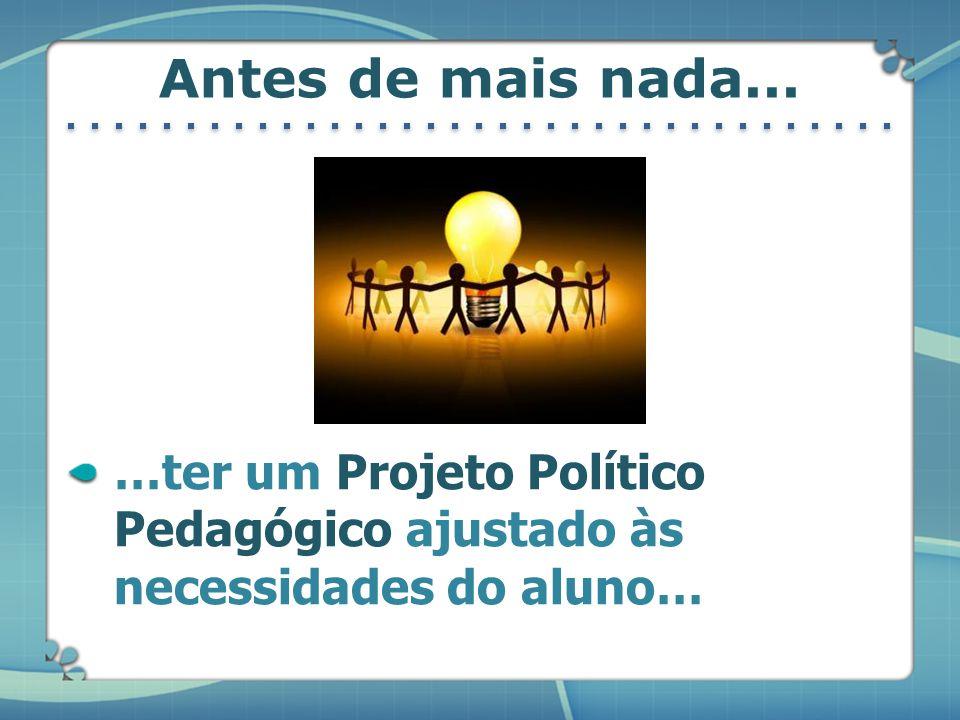 Antes de mais nada... …ter um Projeto Político Pedagógico ajustado às necessidades do aluno…