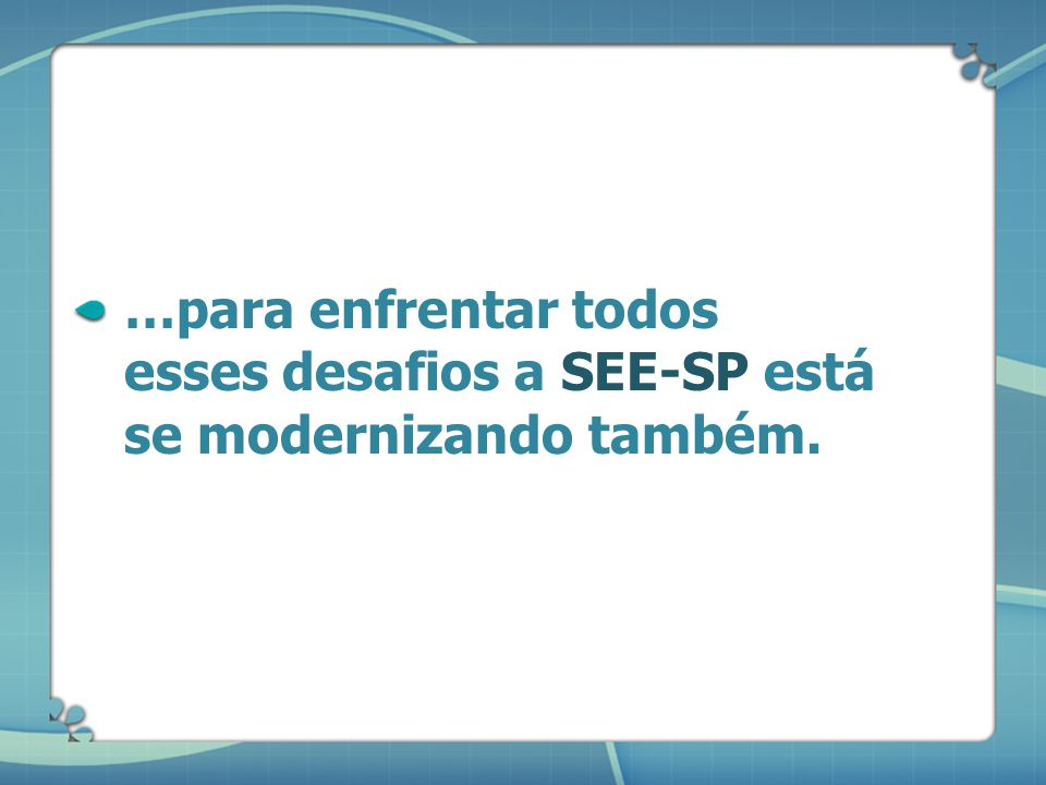 …para enfrentar todos esses desafios a SEE-SP está se modernizando também.