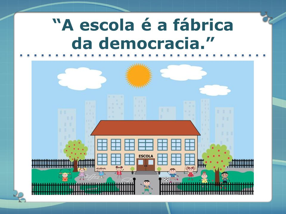 A escola é a fábrica da democracia.