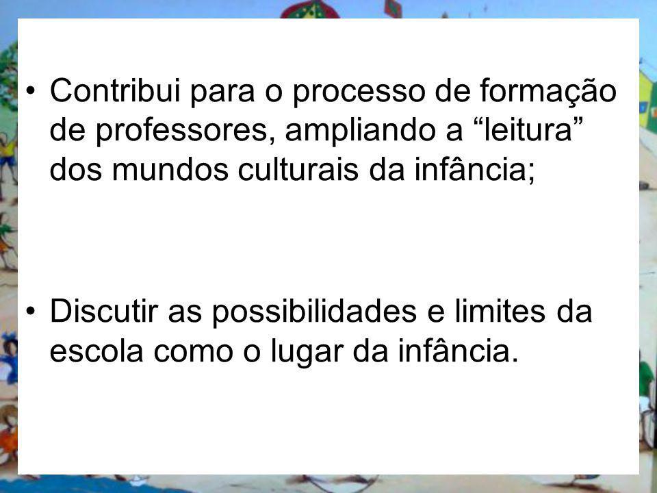 Contribui para o processo de formação de professores, ampliando a leitura dos mundos culturais da infância;