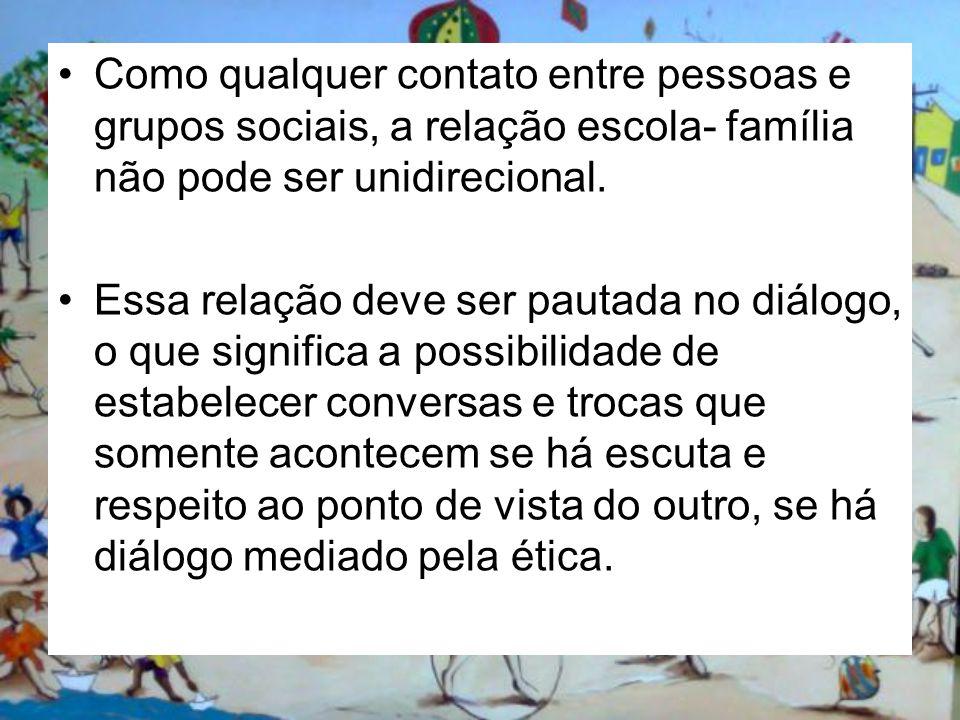 Como qualquer contato entre pessoas e grupos sociais, a relação escola- família não pode ser unidirecional.