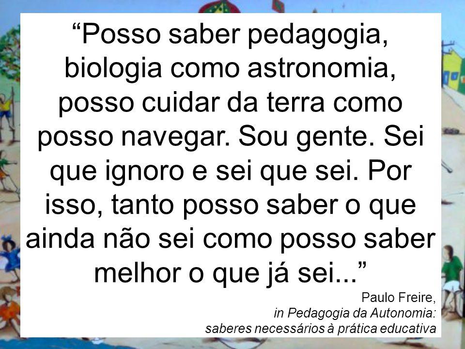 Posso saber pedagogia, biologia como astronomia, posso cuidar da terra como posso navegar. Sou gente. Sei que ignoro e sei que sei. Por isso, tanto posso saber o que ainda não sei como posso saber melhor o que já sei...