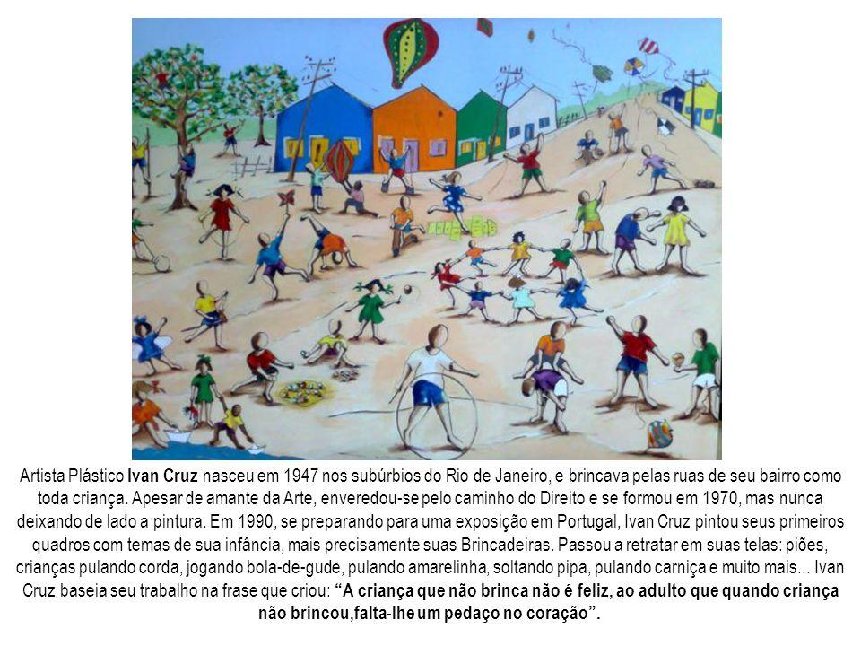 Artista Plástico Ivan Cruz nasceu em 1947 nos subúrbios do Rio de Janeiro, e brincava pelas ruas de seu bairro como toda criança.