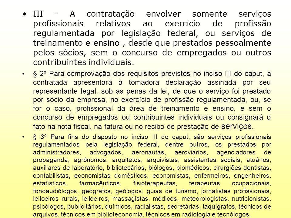 III - A contratação envolver somente serviços profissionais relativos ao exercício de profissão regulamentada por legislação federal, ou serviços de treinamento e ensino , desde que prestados pessoalmente pelos sócios, sem o concurso de empregados ou outros contribuintes individuais.