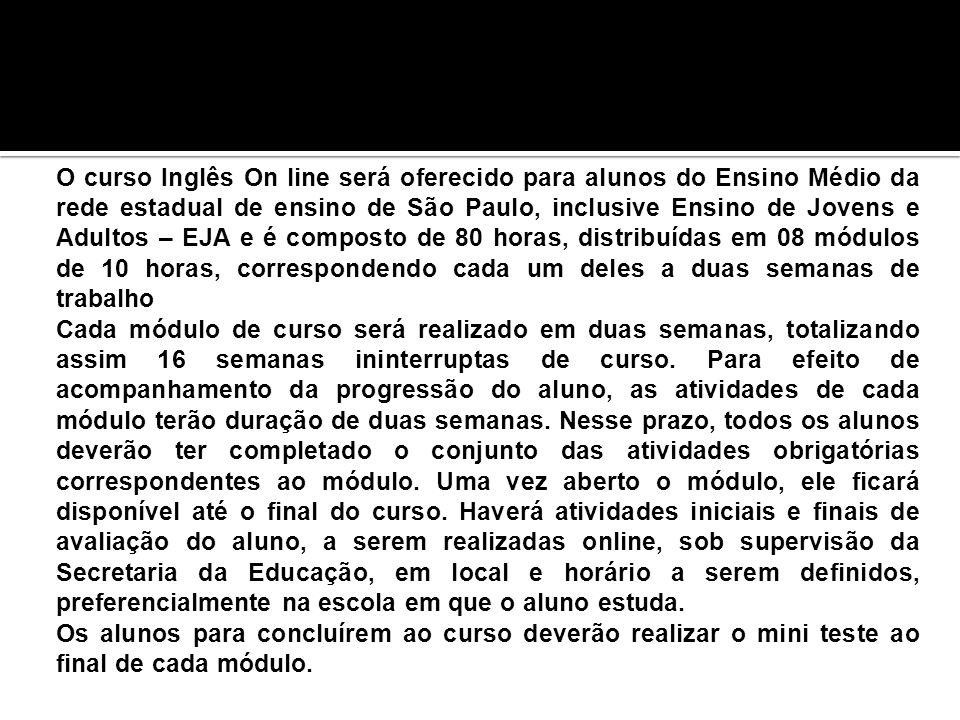 O curso Inglês On line será oferecido para alunos do Ensino Médio da rede estadual de ensino de São Paulo, inclusive Ensino de Jovens e Adultos – EJA e é composto de 80 horas, distribuídas em 08 módulos de 10 horas, correspondendo cada um deles a duas semanas de trabalho