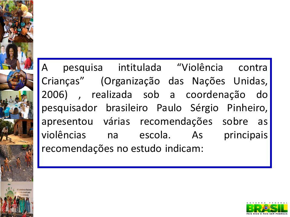A pesquisa intitulada Violência contra Crianças (Organização das Nações Unidas, 2006) , realizada sob a coordenação do pesquisador brasileiro Paulo Sérgio Pinheiro, apresentou várias recomendações sobre as violências na escola.