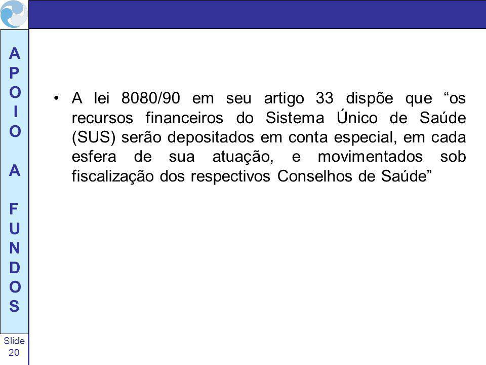 A lei 8080/90 em seu artigo 33 dispõe que os recursos financeiros do Sistema Único de Saúde (SUS) serão depositados em conta especial, em cada esfera de sua atuação, e movimentados sob fiscalização dos respectivos Conselhos de Saúde