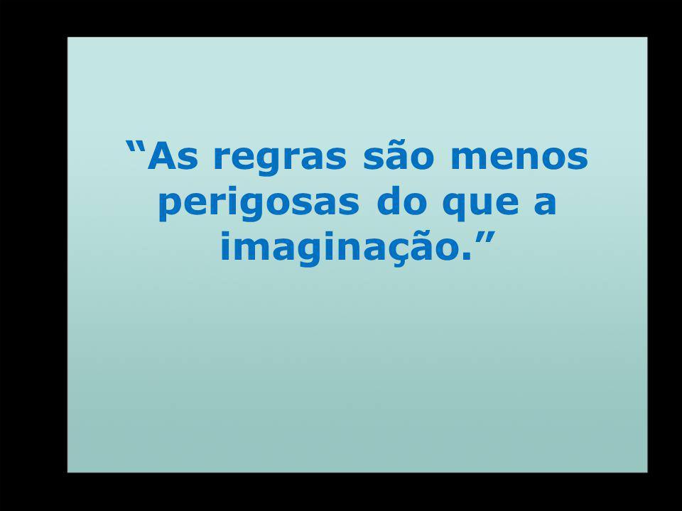As regras são menos perigosas do que a imaginação.