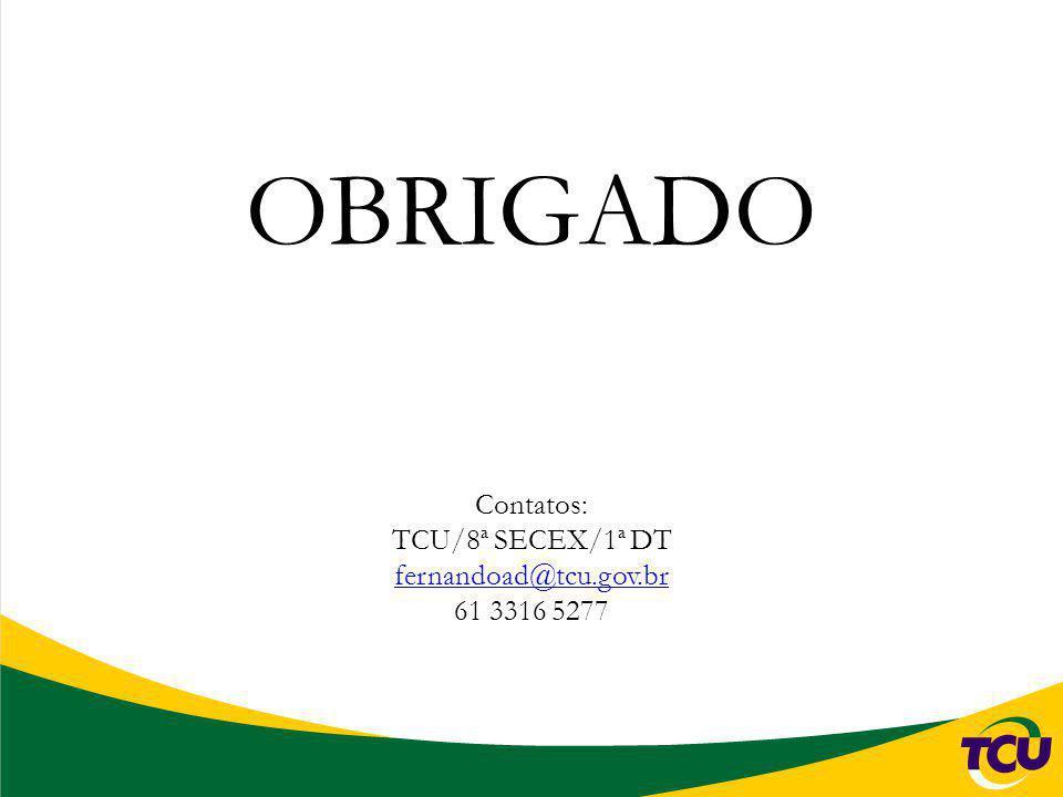 OBRIGADO Contatos: TCU/8ª SECEX/1ª DT fernandoad@tcu.gov.br