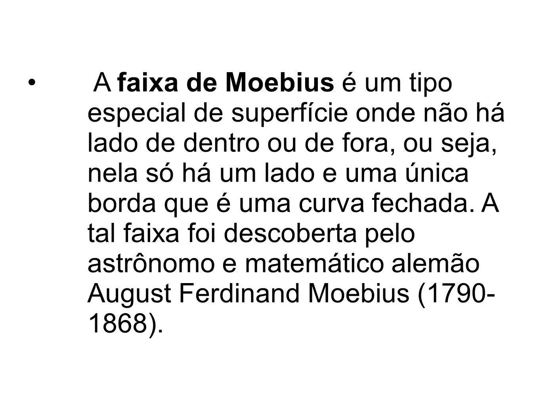 A faixa de Moebius é um tipo especial de superfície onde não há lado de dentro ou de fora, ou seja, nela só há um lado e uma única borda que é uma curva fechada.