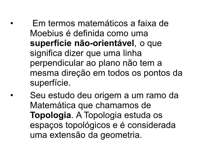 Em termos matemáticos a faixa de Moebius é definida como uma superfície não-orientável, o que significa dizer que uma linha perpendicular ao plano não tem a mesma direção em todos os pontos da superfície.