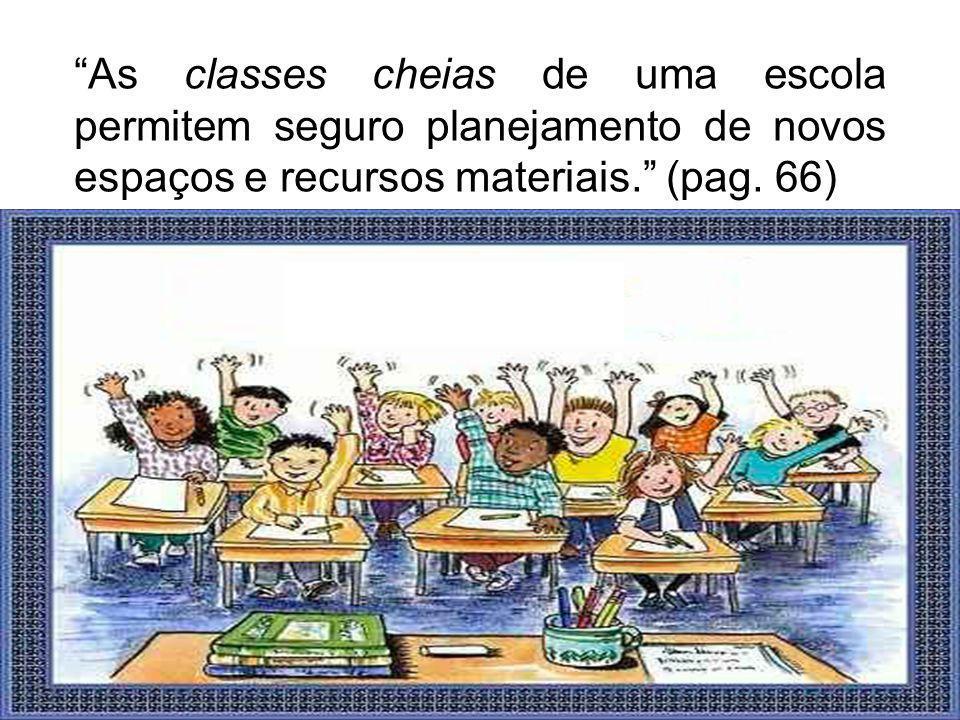 As classes cheias de uma escola permitem seguro planejamento de novos espaços e recursos materiais. (pag.