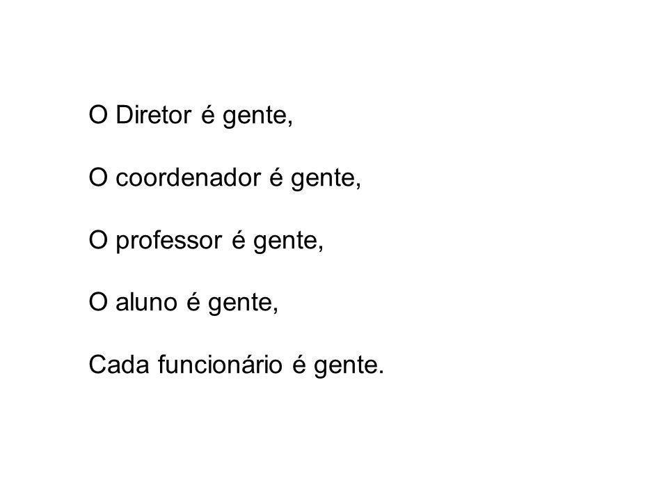 O Diretor é gente, O coordenador é gente, O professor é gente, O aluno é gente, Cada funcionário é gente.