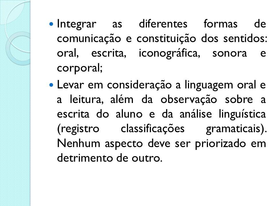 Integrar as diferentes formas de comunicação e constituição dos sentidos: oral, escrita, iconográfica, sonora e corporal;