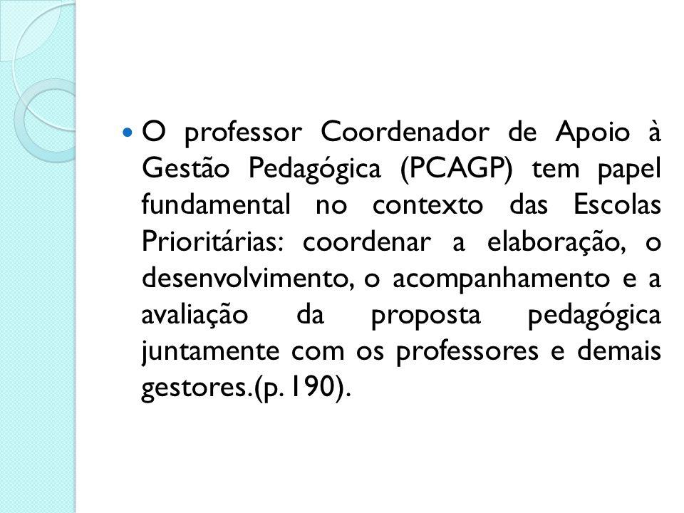 O professor Coordenador de Apoio à Gestão Pedagógica (PCAGP) tem papel fundamental no contexto das Escolas Prioritárias: coordenar a elaboração, o desenvolvimento, o acompanhamento e a avaliação da proposta pedagógica juntamente com os professores e demais gestores.(p.