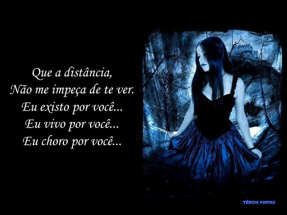 Que a distância, Não me impeça de te ver. Eu existo por você...