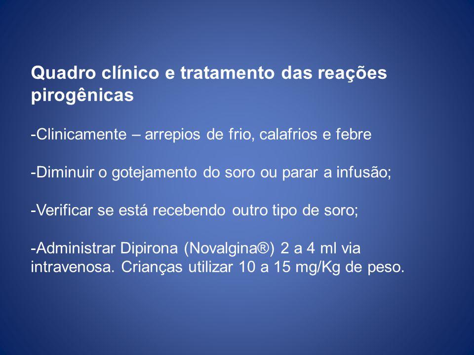 Quadro clínico e tratamento das reações pirogênicas -Clinicamente – arrepios de frio, calafrios e febre -Diminuir o gotejamento do soro ou parar a infusão; -Verificar se está recebendo outro tipo de soro; -Administrar Dipirona (Novalgina®) 2 a 4 ml via intravenosa.