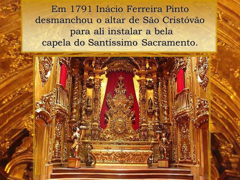 Em 1791 Inácio Ferreira Pinto desmanchou o altar de São Cristóvão para ali instalar a bela capela do Santíssimo Sacramento.
