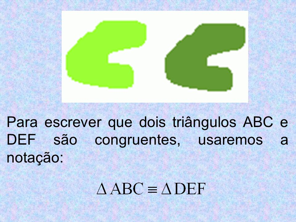 Para escrever que dois triângulos ABC e DEF são congruentes, usaremos a notação: