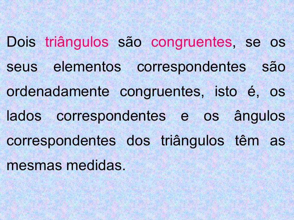 Dois triângulos são congruentes, se os seus elementos correspondentes são ordenadamente congruentes, isto é, os lados correspondentes e os ângulos correspondentes dos triângulos têm as mesmas medidas.