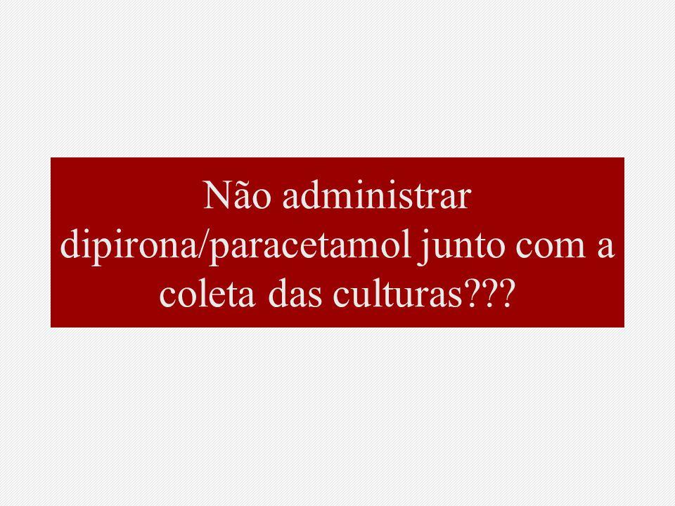 Não administrar dipirona/paracetamol junto com a coleta das culturas