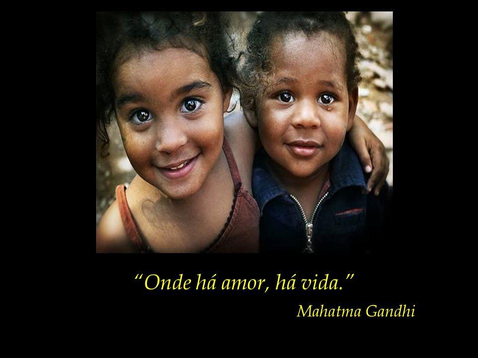 Onde há amor, há vida. Mahatma Gandhi
