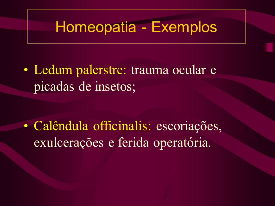 Homeopatia - Exemplos Ledum palerstre: trauma ocular e picadas de insetos; Calêndula officinalis: escoriações, exulcerações e ferida operatória.