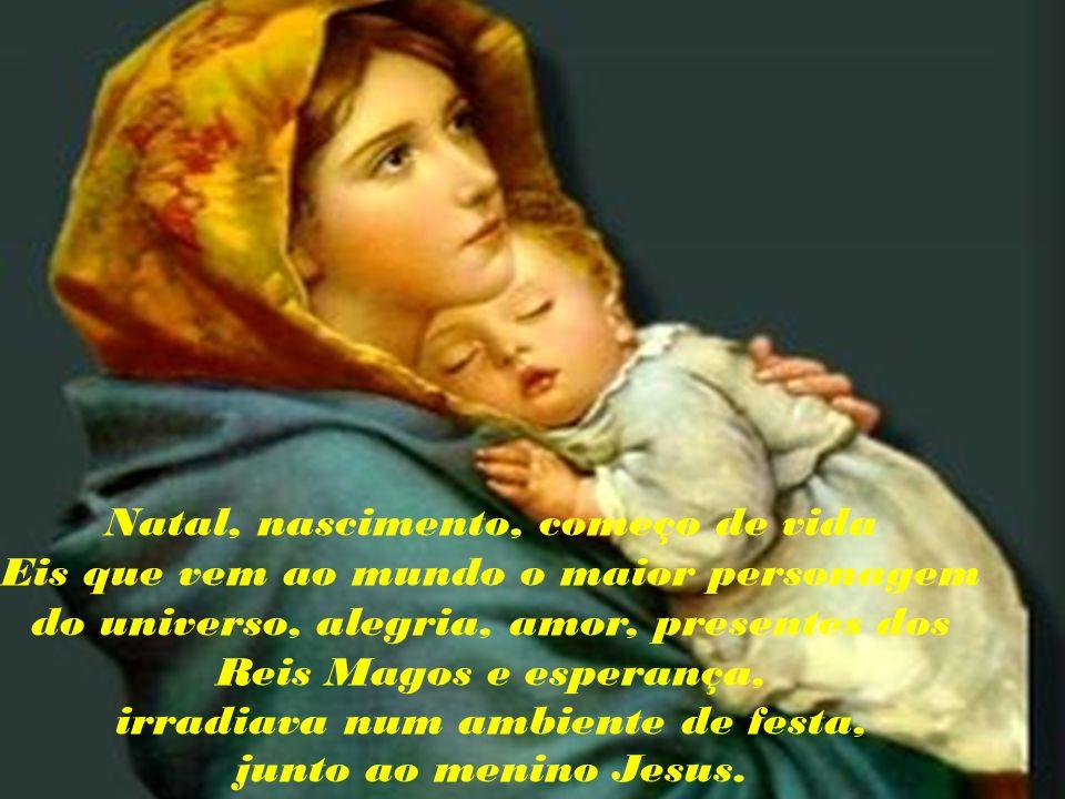 Natal, nascimento, começo de vida Eis que vem ao mundo o maior personagem do universo, alegria, amor, presentes dos Reis Magos e esperança, irradiava num ambiente de festa, junto ao menino Jesus.