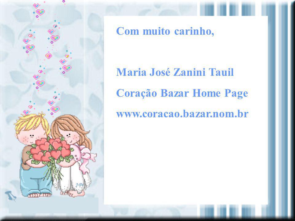 Com muito carinho, Maria José Zanini Tauil Coração Bazar Home Page www.coracao.bazar.nom.br