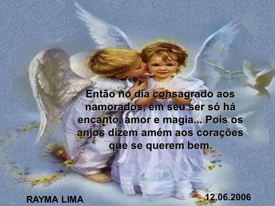 Então no dia consagrado aos namorados, em seu ser só há encanto, amor e magia... Pois os anjos dizem amém aos corações que se querem bem.