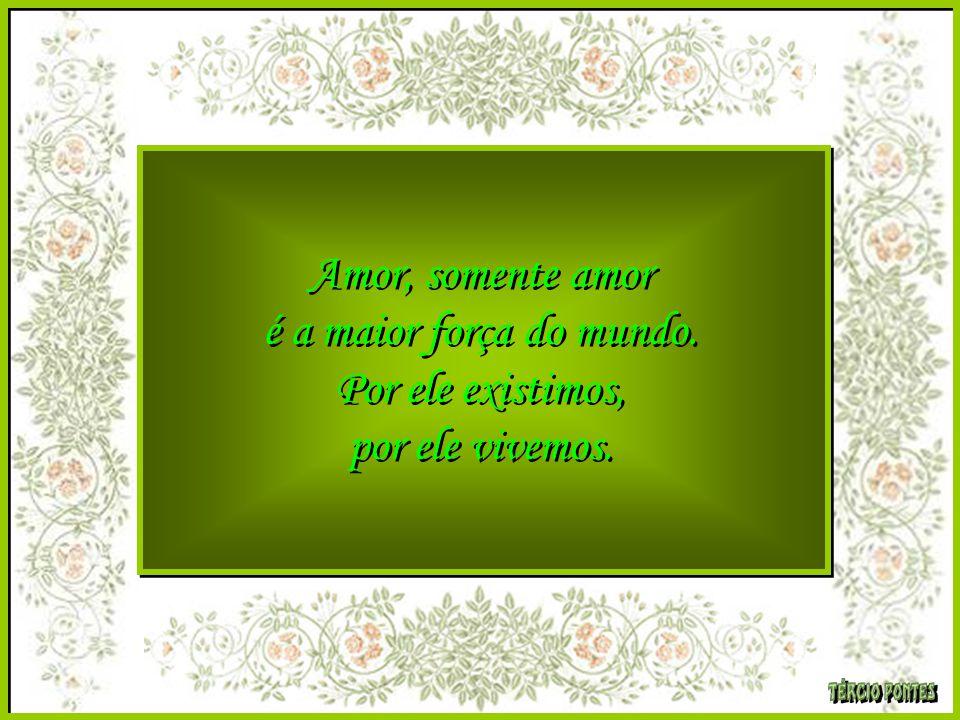 Amor, somente amor é a maior força do mundo. Por ele existimos, por ele vivemos.