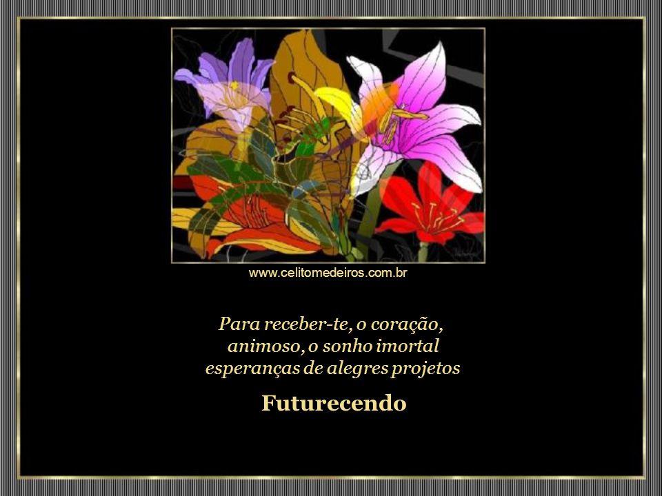 www.celitomedeiros.com.br Para receber-te, o coração, animoso, o sonho imortal esperanças de alegres projetos.