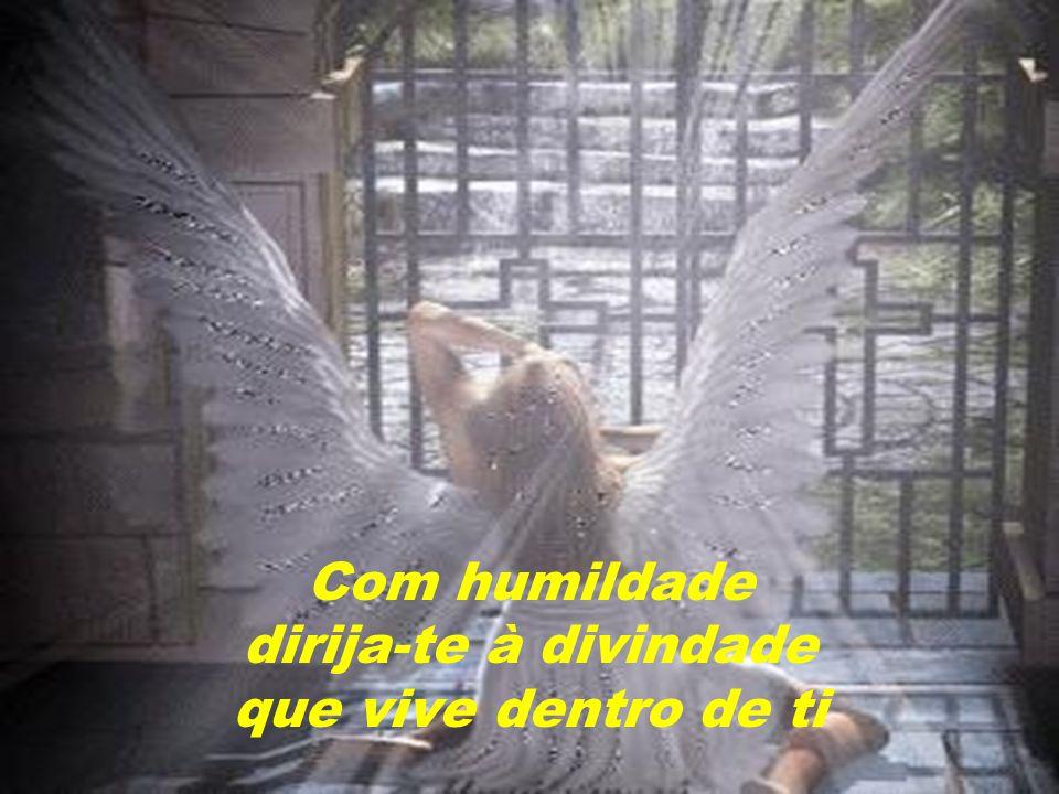 Com humildade dirija-te à divindade que vive dentro de ti
