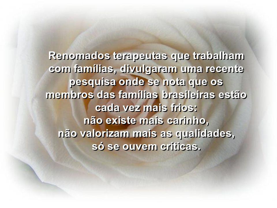 Renomados terapeutas que trabalham com famílias, divulgaram uma recente pesquisa onde se nota que os membros das famílias brasileiras estão cada vez mais frios: não existe mais carinho, não valorizam mais as qualidades, só se ouvem críticas.