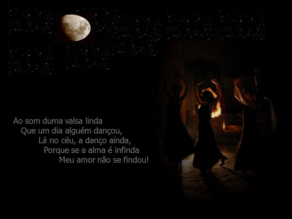 Ao som duma valsa linda Que um dia alguém dançou, Lá no céu, a danço ainda, Porque se a alma é infinda Meu amor não se findou!...
