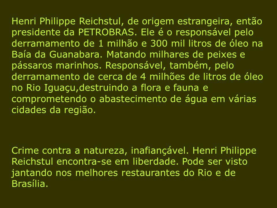 Henri Philippe Reichstul, de origem estrangeira, então presidente da PETROBRAS. Ele é o responsável pelo derramamento de 1 milhão e 300 mil litros de óleo na Baía da Guanabara. Matando milhares de peixes e pássaros marinhos. Responsável, também, pelo derramamento de cerca de 4 milhões de litros de óleo no Rio Iguaçu,destruindo a flora e fauna e comprometendo o abastecimento de água em várias cidades da região.