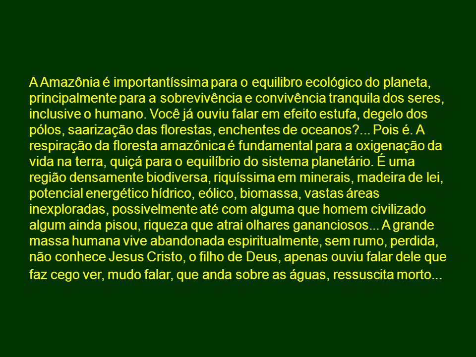 A Amazônia é importantíssima para o equilibro ecológico do planeta, principalmente para a sobrevivência e convivência tranquila dos seres, inclusive o humano.
