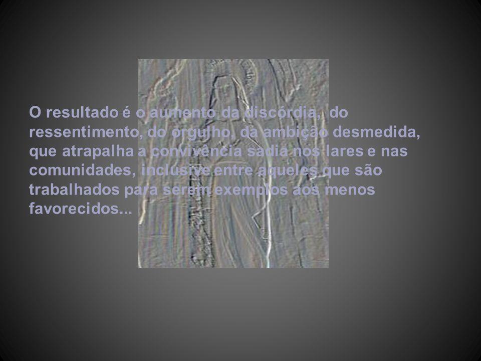 O resultado é o aumento da discórdia, do ressentimento, do orgulho, da ambição desmedida, que atrapalha a convivência sadia nos lares e nas comunidades, inclusive entre aqueles que são trabalhados para serem exemplos aos menos favorecidos...