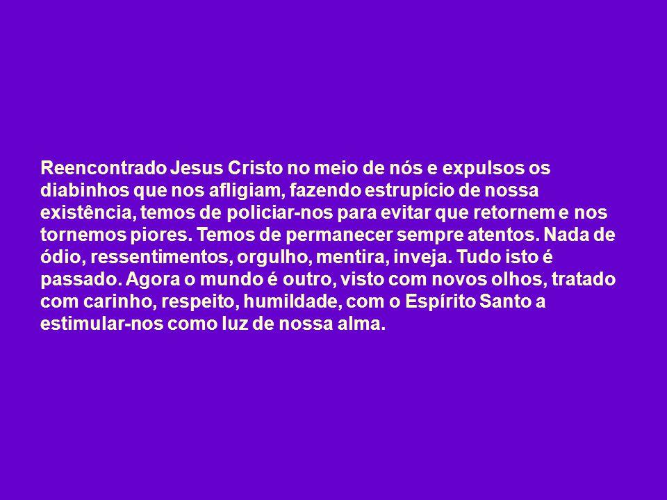 Reencontrado Jesus Cristo no meio de nós e expulsos os diabinhos que nos afligiam, fazendo estrupício de nossa existência, temos de policiar-nos para evitar que retornem e nos tornemos piores.
