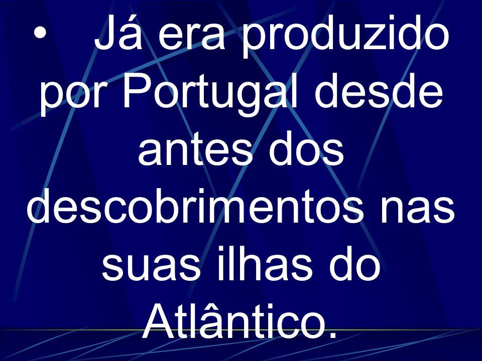 • Já era produzido por Portugal desde antes dos descobrimentos nas suas ilhas do Atlântico.