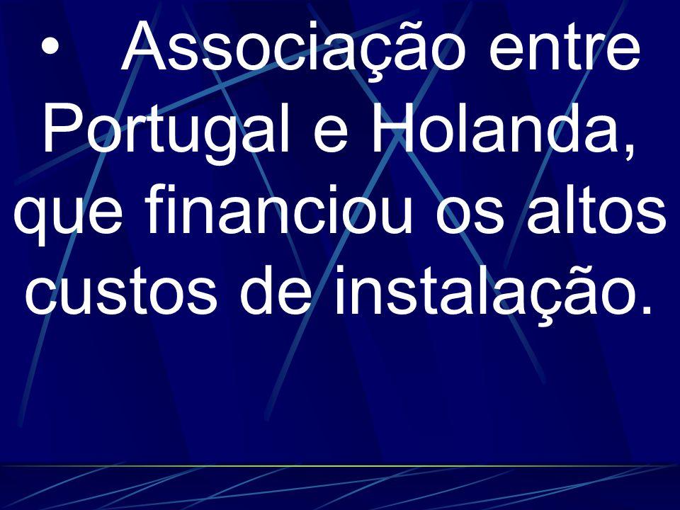 • Associação entre Portugal e Holanda, que financiou os altos custos de instalação.